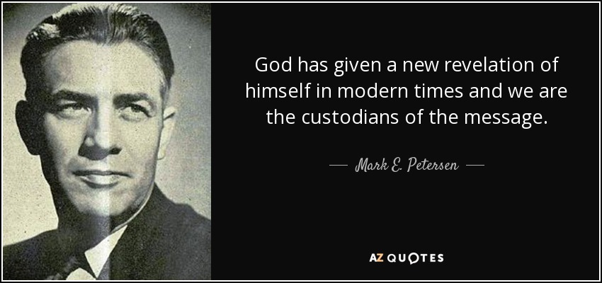 God has given a new revelation of himself in modern times and we are the custodians of the message. - Mark E. Petersen