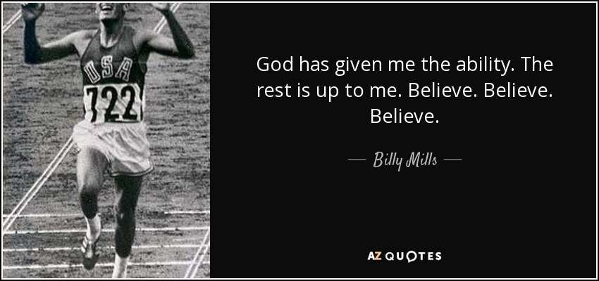 God has given me the ability. The rest is up to me. Believe. Believe. Believe. - Billy Mills