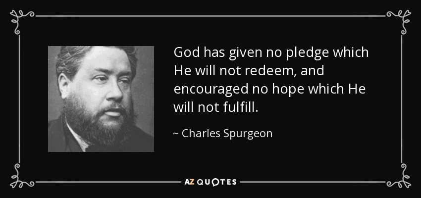 God has given no pledge which He will not redeem, and encouraged no hope which He will not fulfill. - Charles Spurgeon