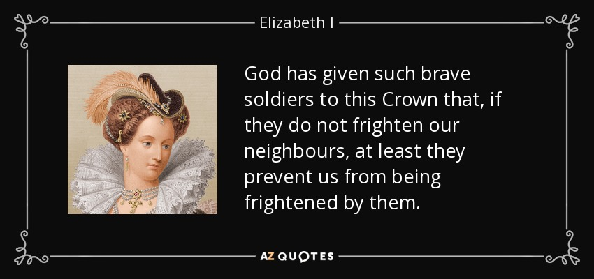 God has given such brave soldiers to this Crown that, if they do not frighten our neighbours, at least they prevent us from being frightened by them. - Elizabeth I