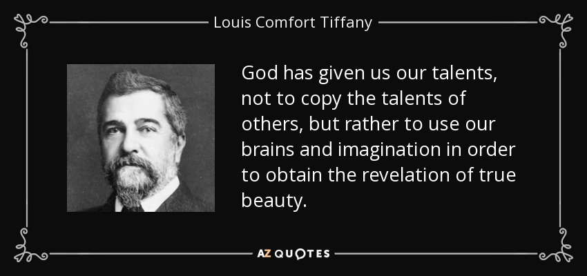 God has given us our talents, not to copy the talents of others, but rather to use our brains and imagination in order to obtain the revelation of true beauty. - Louis Comfort Tiffany