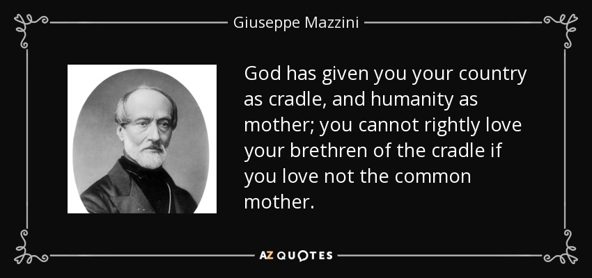 God has given you your country as cradle, and humanity as mother; you cannot rightly love your brethren of the cradle if you love not the common mother. - Giuseppe Mazzini
