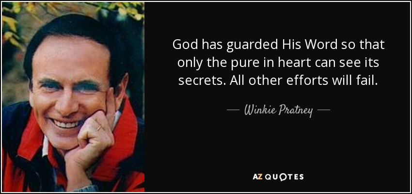 God has guarded His Word so that only the pure in heart can see its secrets. All other efforts will fail. - Winkie Pratney