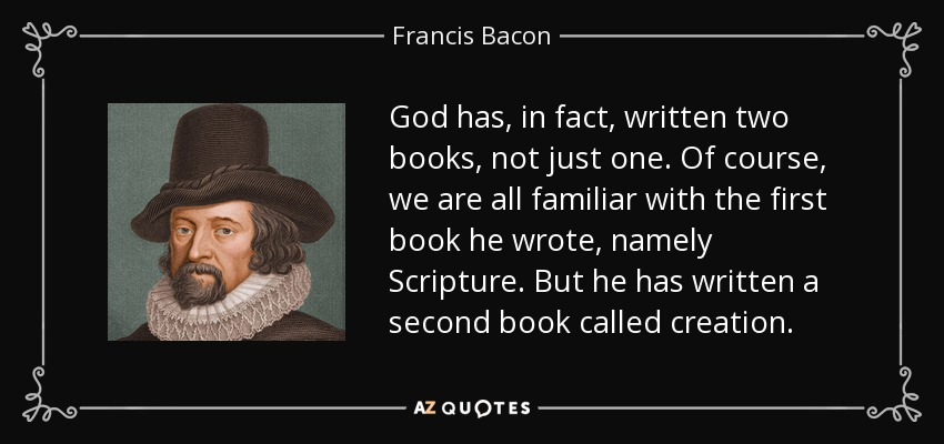 God has, in fact, written two books, not just one. Of course, we are all familiar with the first book he wrote, namely Scripture. But he has written a second book called creation. - Francis Bacon