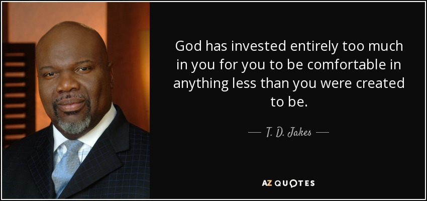 God has invested entirely too much in you for you to be comfortable in anything less than you were created to be. - T. D. Jakes