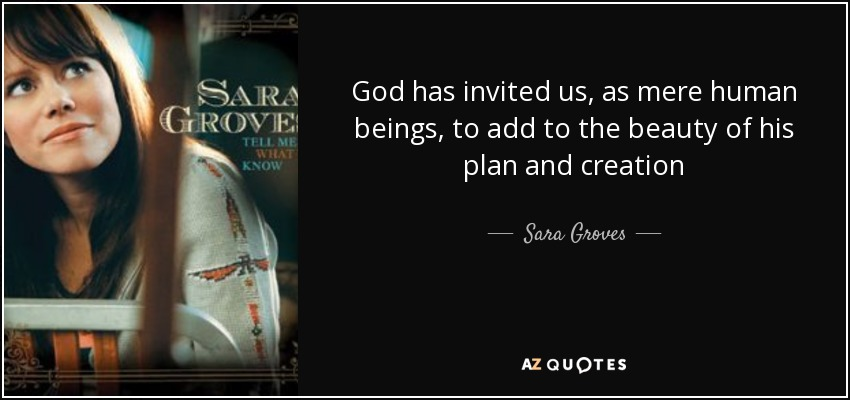God has invited us, as mere human beings, to add to the beauty of his plan and creation - Sara Groves