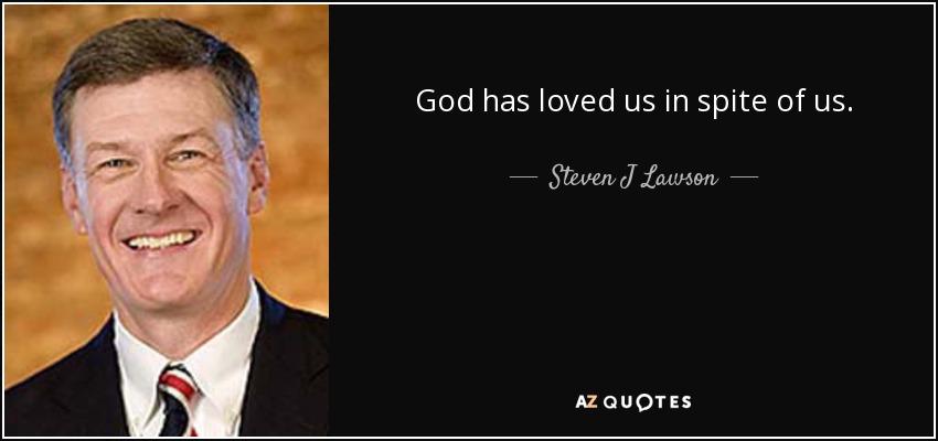 God has loved us in spite of us. - Steven J Lawson
