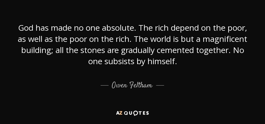 God has made no one absolute. The rich depend on the poor, as well as the poor on the rich. The world is but a magnificent building; all the stones are gradually cemented together. No one subsists by himself. - Owen Feltham