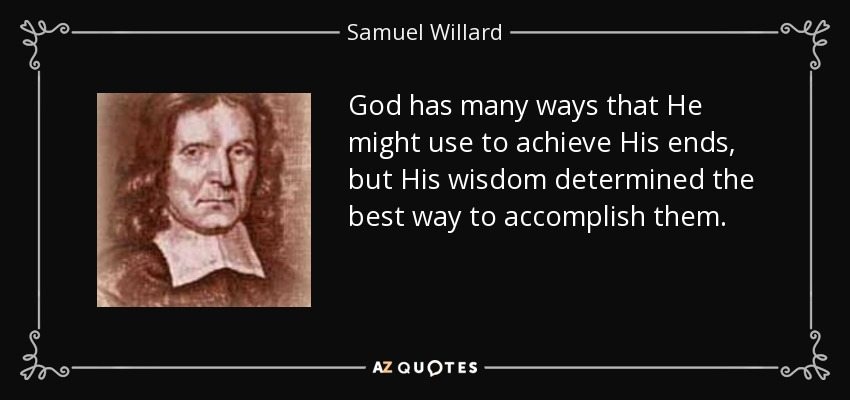 God has many ways that He might use to achieve His ends, but His wisdom determined the best way to accomplish them. - Samuel Willard