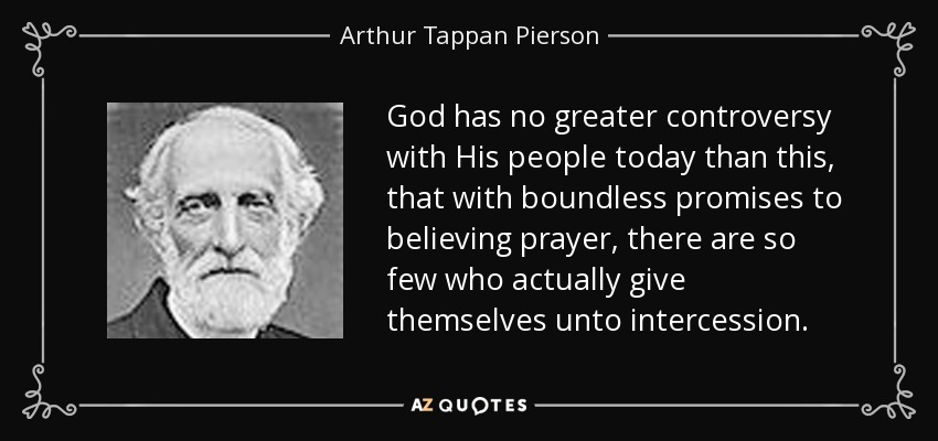 God has no greater controversy with His people today than this, that with boundless promises to believing prayer, there are so few who actually give themselves unto intercession. - Arthur Tappan Pierson