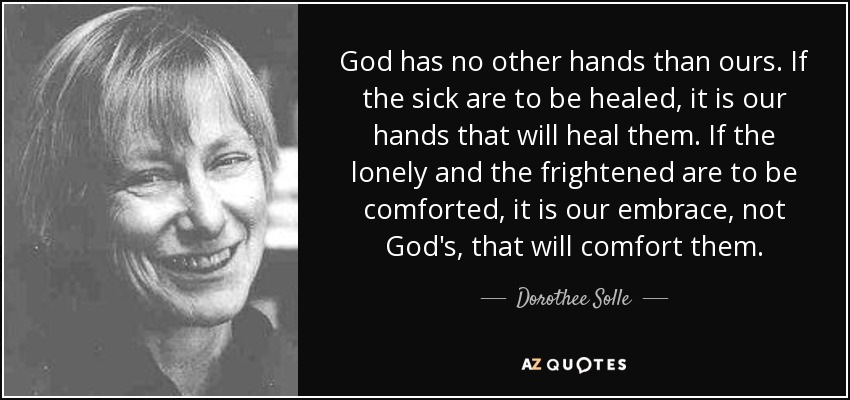 God has no other hands than ours. If the sick are to be healed, it is our hands that will heal them. If the lonely and the frightened are to be comforted, it is our embrace, not God's, that will comfort them. - Dorothee Solle