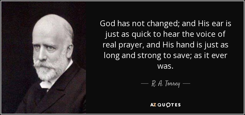 God has not changed; and His ear is just as quick to hear the voice of real prayer, and His hand is just as long and strong to save; as it ever was. - R. A. Torrey