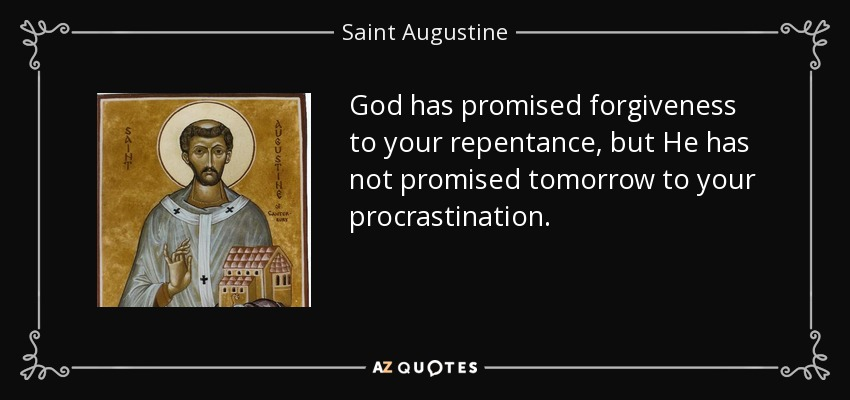 God has promised forgiveness to your repentance, but He has not promised tomorrow to your procrastination. - Saint Augustine