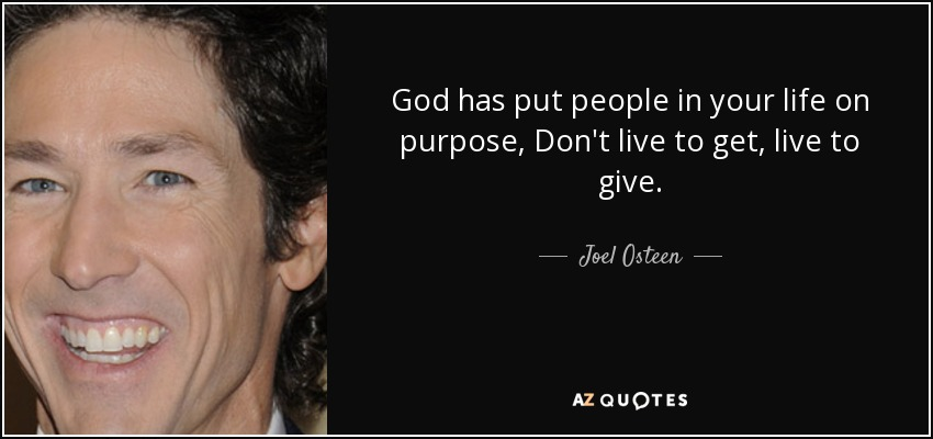God has put people in your life on purpose, Don't live to get, live to give. - Joel Osteen