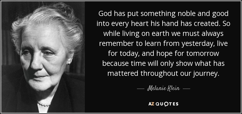 God has put something noble and good into every heart his hand has created. So while living on earth we must always remember to learn from yesterday, live for today, and hope for tomorrow because time will only show what has mattered throughout our journey. - Melanie Klein