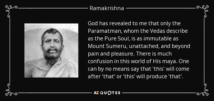 God has revealed to me that only the Paramatman, whom the Vedas describe as the Pure Soul, is as immutable as Mount Sumeru, unattached, and beyond pain and pleasure. There is much confusion in this world of His maya. One can by no means say that 'this' will come after 'that' or 'this' will produce 'that'. - Ramakrishna