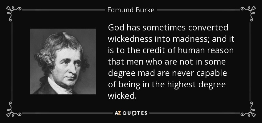 God has sometimes converted wickedness into madness; and it is to the credit of human reason that men who are not in some degree mad are never capable of being in the highest degree wicked. - Edmund Burke