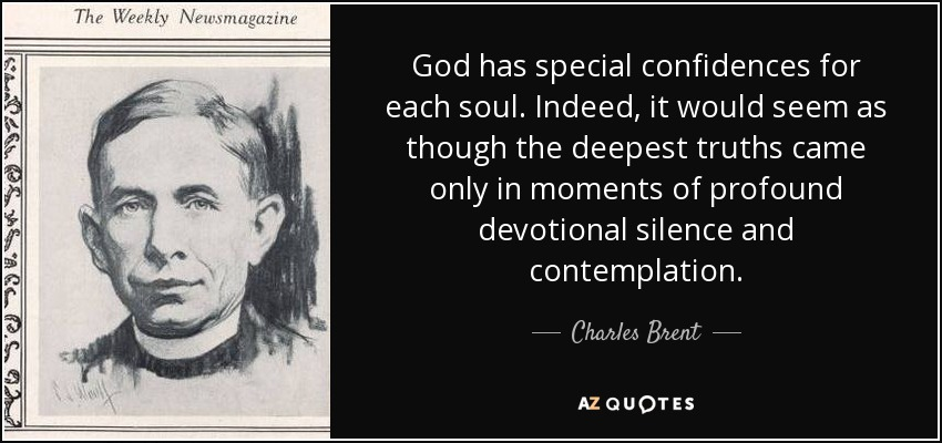 God has special confidences for each soul. Indeed, it would seem as though the deepest truths came only in moments of profound devotional silence and contemplation. - Charles Brent