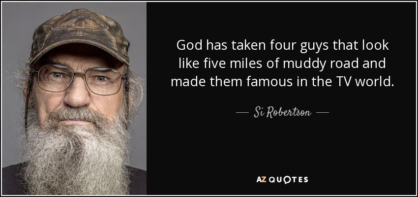 Si Robertson Quote God Has Taken Four Guys That Look Like Five Miles
