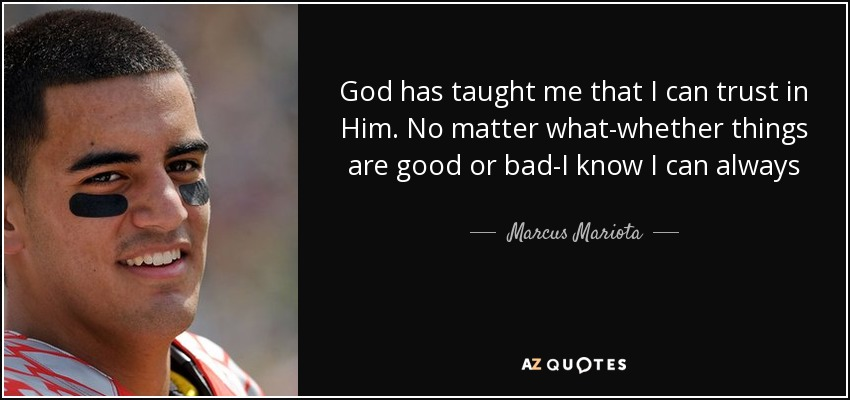 God has taught me that I can trust in Him. No matter what-whether things are good or bad-I know I can always trust in Him. And that has really allowed me to go All In for Him. - Marcus Mariota