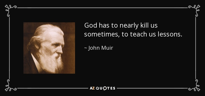God has to nearly kill us sometimes, to teach us lessons. - John Muir