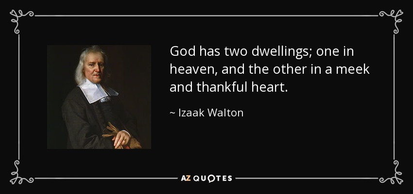 God has two dwellings; one in heaven, and the other in a meek and thankful heart. - Izaak Walton