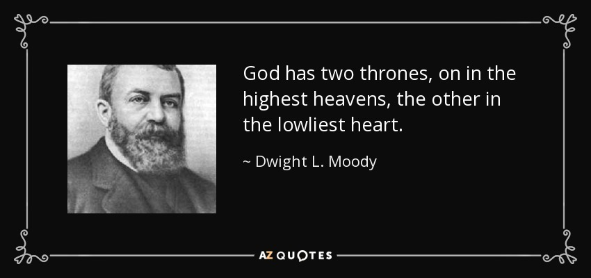 God has two thrones, on in the highest heavens, the other in the lowliest heart. - Dwight L. Moody