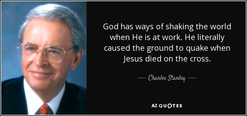 God has ways of shaking the world when He is at work. He literally caused the ground to quake when Jesus died on the cross. - Charles Stanley