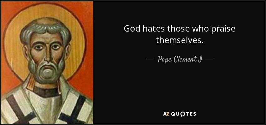 God hates those who praise themselves. - Pope Clement I
