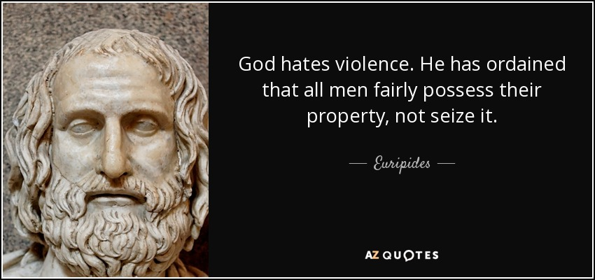 God hates violence. He has ordained that all men fairly possess their property, not seize it. - Euripides