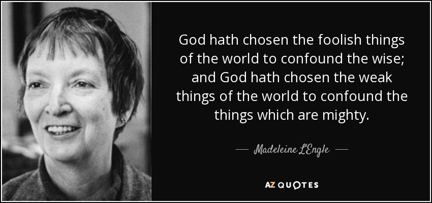 God hath chosen the foolish things of the world to confound the wise; and God hath chosen the weak things of the world to confound the things which are mighty. - Madeleine L'Engle
