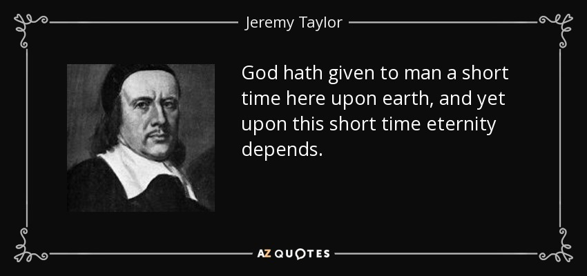God hath given to man a short time here upon earth, and yet upon this short time eternity depends. - Jeremy Taylor