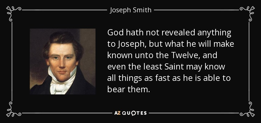 God hath not revealed anything to Joseph, but what he will make known unto the Twelve, and even the least Saint may know all things as fast as he is able to bear them. - Joseph Smith, Jr.