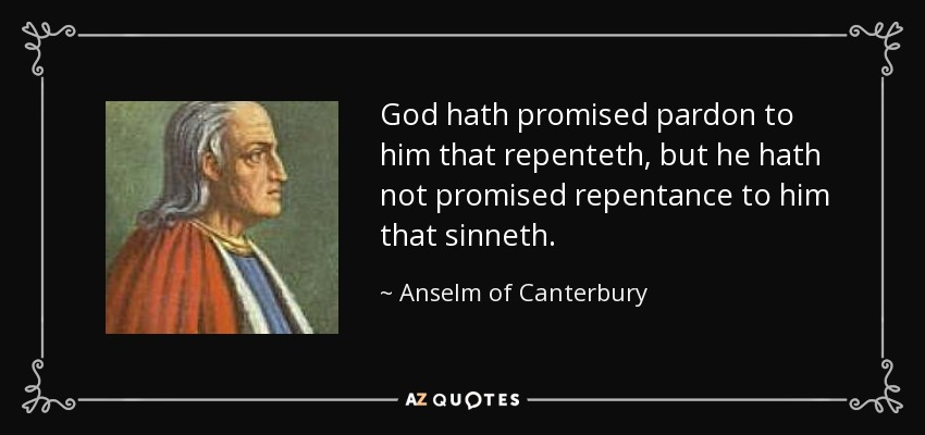 God hath promised pardon to him that repenteth, but he hath not promised repentance to him that sinneth. - Anselm of Canterbury