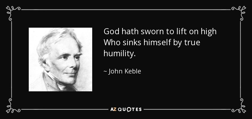 God hath sworn to lift on high Who sinks himself by true humility. - John Keble