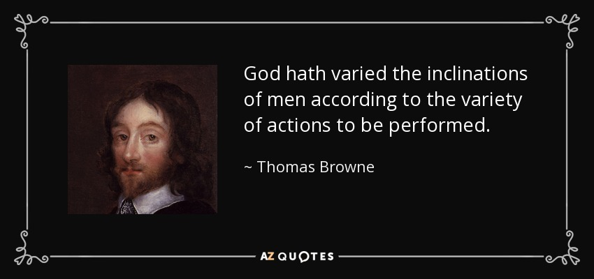 God hath varied the inclinations of men according to the variety of actions to be performed. - Thomas Browne