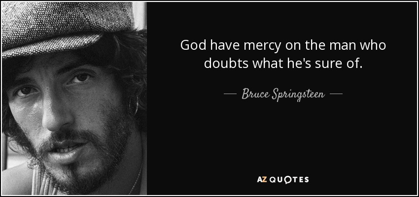 God have mercy on the man who doubts what he's sure of. - Bruce Springsteen