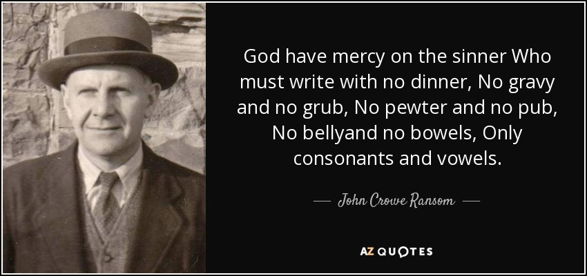 God have mercy on the sinner Who must write with no dinner, No gravy and no grub, No pewter and no pub, No bellyand no bowels, Only consonants and vowels. - John Crowe Ransom