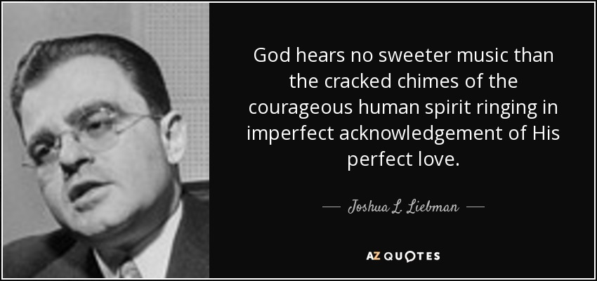 God hears no sweeter music than the cracked chimes of the courageous human spirit ringing in imperfect acknowledgement of His perfect love. - Joshua L. Liebman