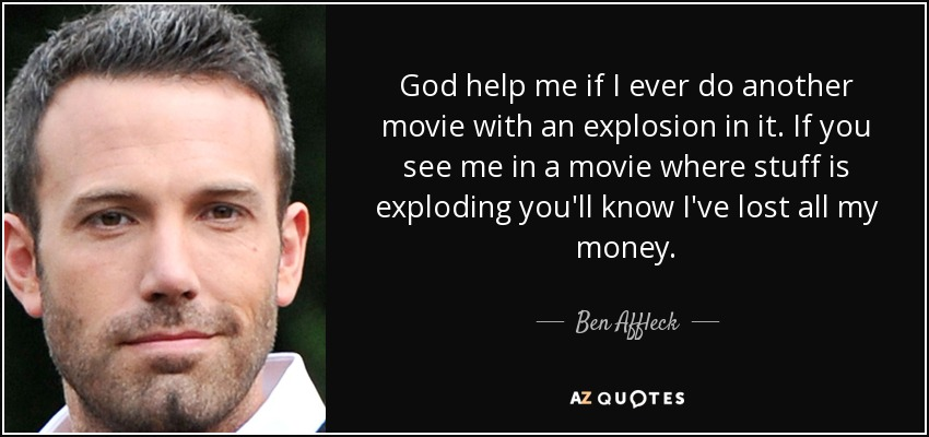 God help me if I ever do another movie with an explosion in it. If you see me in a movie where stuff is exploding you'll know I've lost all my money. - Ben Affleck