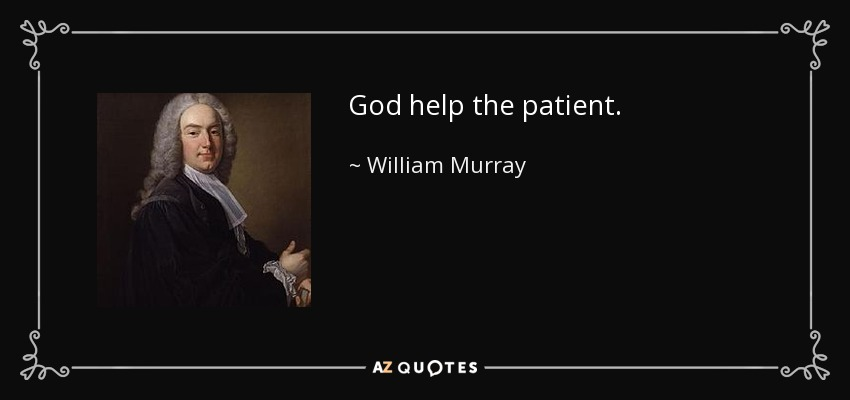 God help the patient. - William Murray, 1st Earl of Mansfield