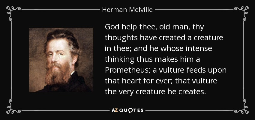 God help thee, old man, thy thoughts have created a creature in thee; and he whose intense thinking thus makes him a Prometheus; a vulture feeds upon that heart for ever; that vulture the very creature he creates. - Herman Melville