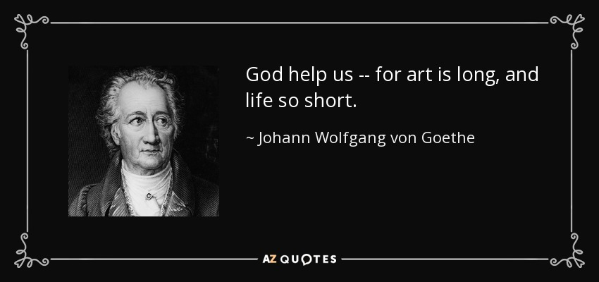 God help us -- for art is long, and life so short. - Johann Wolfgang von Goethe