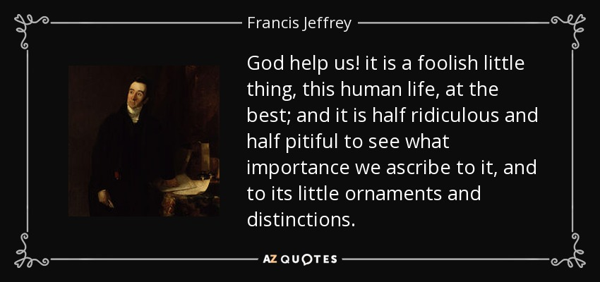 God help us! it is a foolish little thing, this human life, at the best; and it is half ridiculous and half pitiful to see what importance we ascribe to it, and to its little ornaments and distinctions. - Francis Jeffrey, Lord Jeffrey