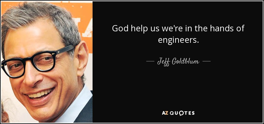 God help us we're in the hands of engineers. - Jeff Goldblum