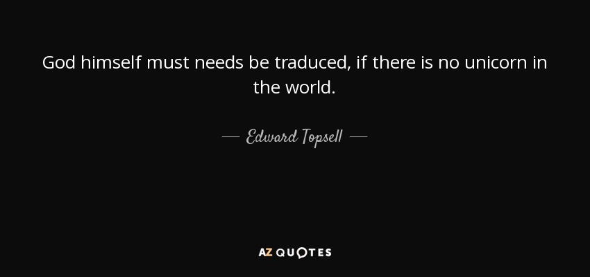 God himself must needs be traduced, if there is no unicorn in the world. - Edward Topsell