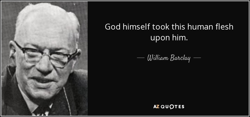 God himself took this human flesh upon him. - William Barclay