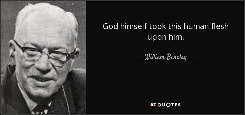 God himself took this human flesh upon him. - William Barclay