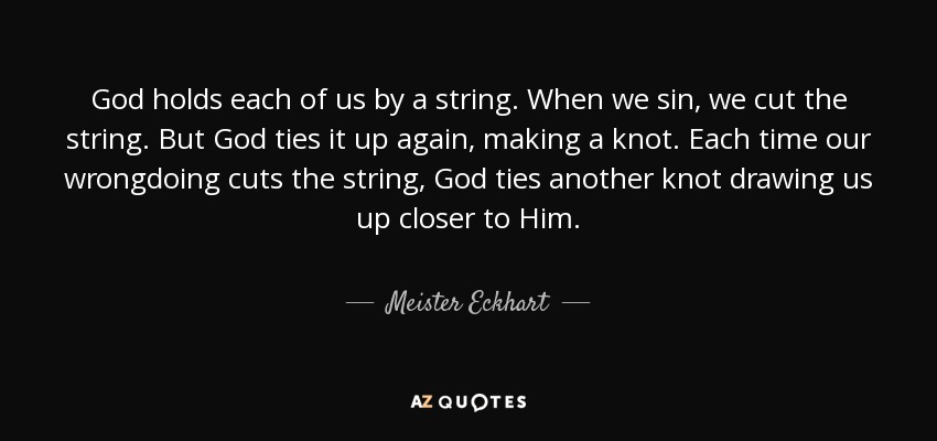 God holds each of us by a string. When we sin, we cut the string. But God ties it up again, making a knot. Each time our wrongdoing cuts the string, God ties another knot drawing us up closer to Him. - Meister Eckhart