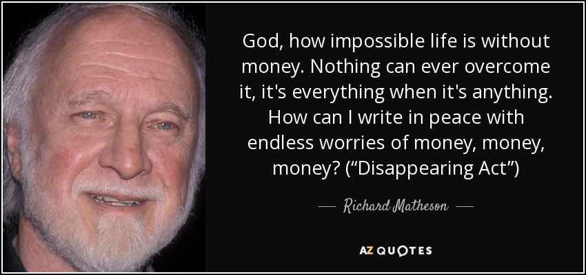 "God, how impossible life is without money. Nothing can ever overcome it, it's everything when it's anything. How can I write in peace with endless worries of money, money, money? (""Disappearing Act"") - Richard Matheson"